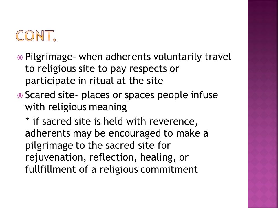  Pilgrimage- when adherents voluntarily travel to religious site to pay respects or participate in ritual at the site  Scared site- places or spaces