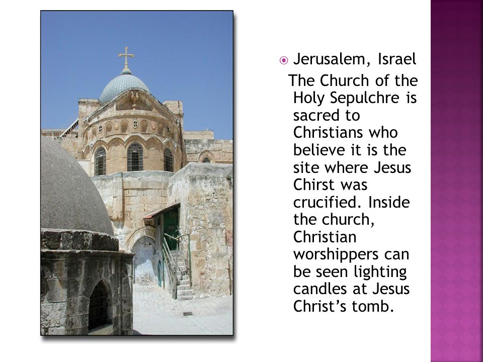  Jerusalem, Israel The Church of the Holy Sepulchre is sacred to Christians who believe it is the site where Jesus Chirst was crucified. Inside the c