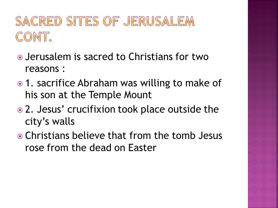  Jerusalem is sacred to Christians for two reasons :  1. sacrifice Abraham was willing to make of his son at the Temple Mount  2. Jesus' crucifixio