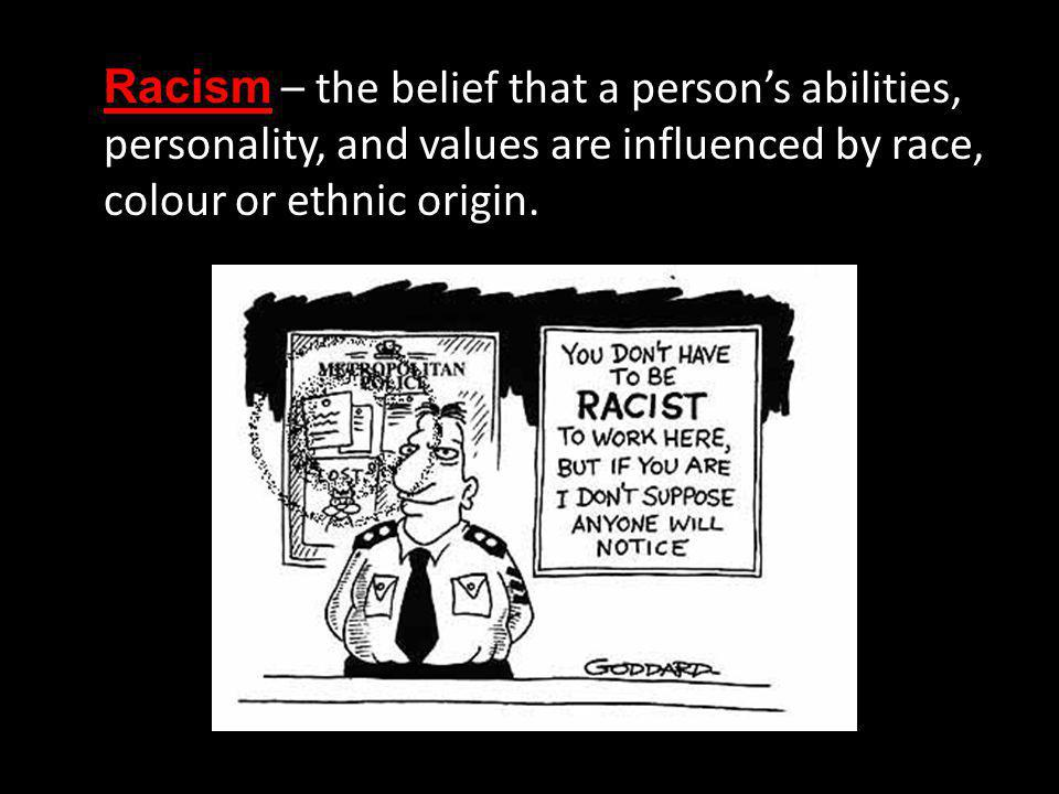 Racism – the belief that a person's abilities, personality, and values are influenced by race, colour or ethnic origin.
