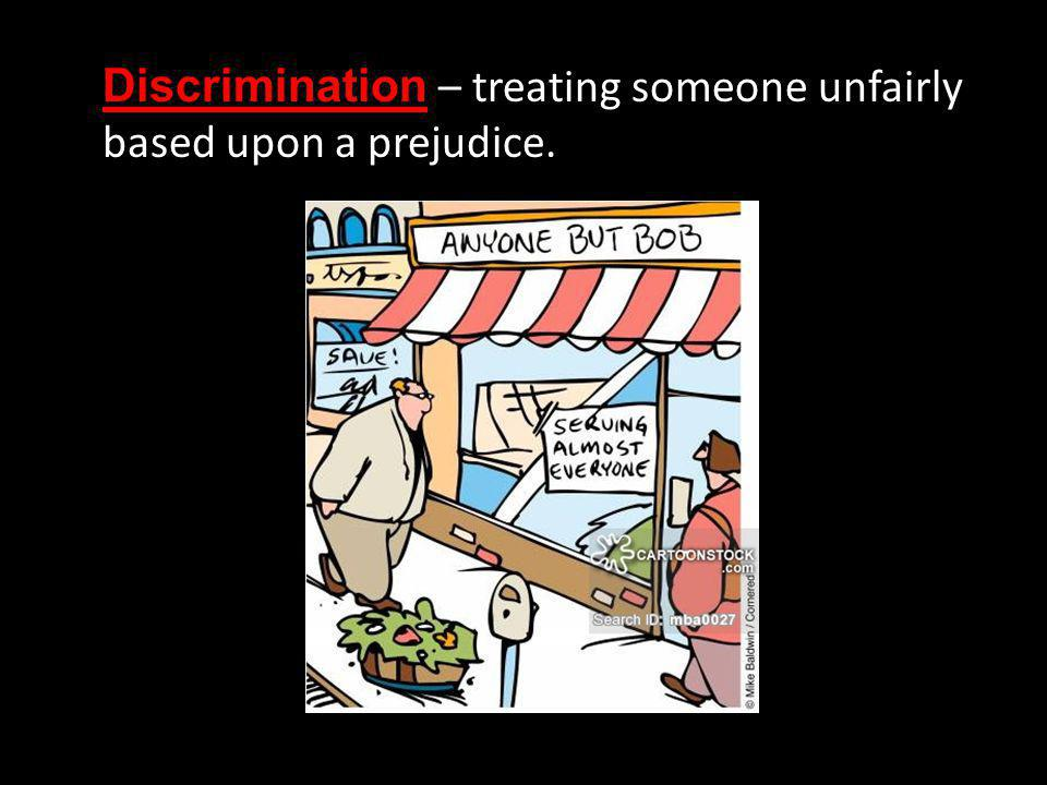 Discrimination – treating someone unfairly based upon a prejudice.