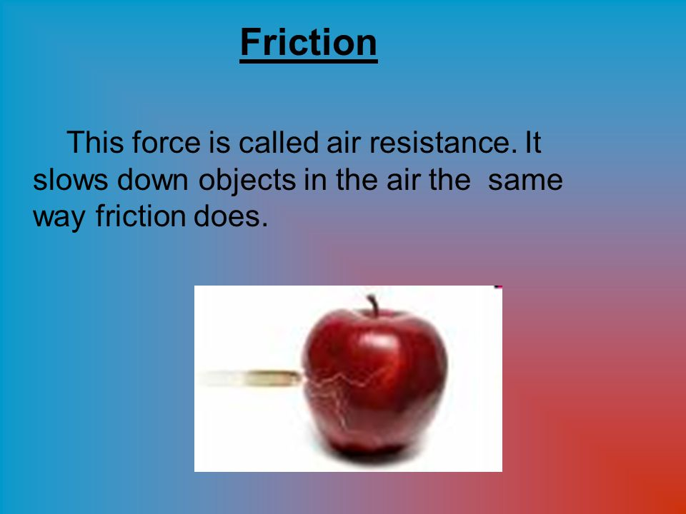Air Resistance is Air has particles in it.They are called atoms and molecules.