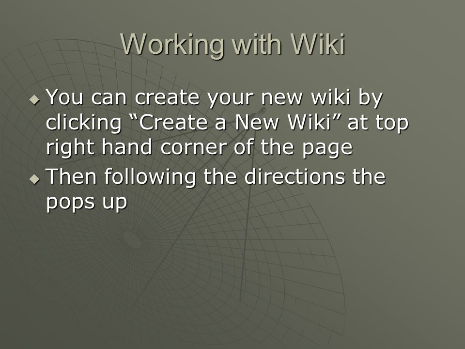"Working with Wiki  You can create your new wiki by clicking ""Create a New Wiki"" at top right hand corner of the page  Then following the directions"