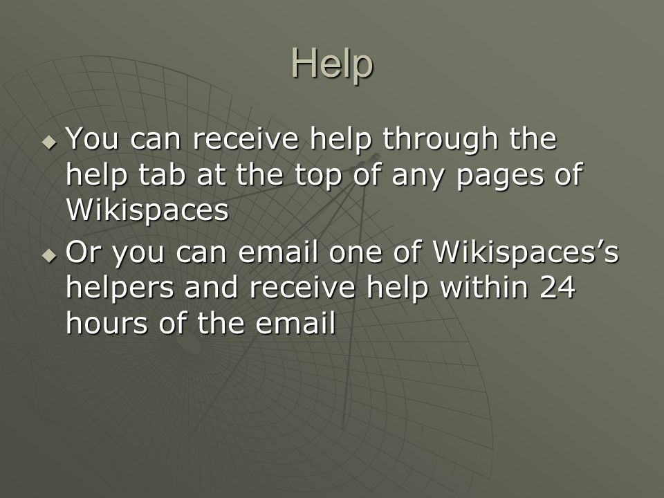 Help  You can receive help through the help tab at the top of any pages of Wikispaces  Or you can email one of Wikispaces's helpers and receive help within 24 hours of the email