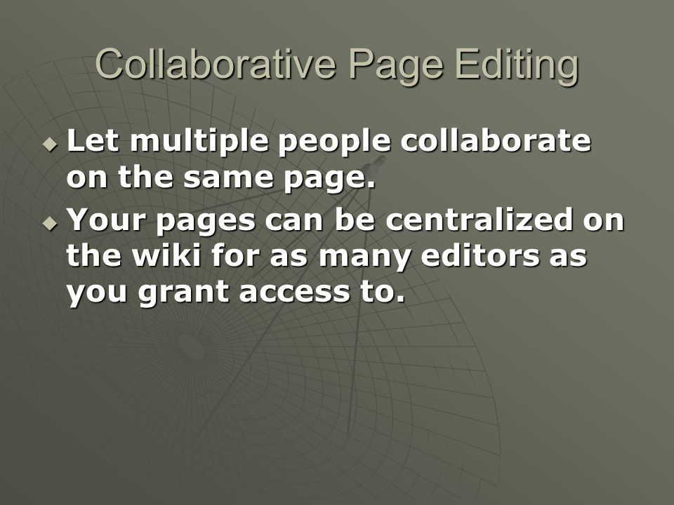 Collaborative Page Editing  Let multiple people collaborate on the same page.  Your pages can be centralized on the wiki for as many editors as you