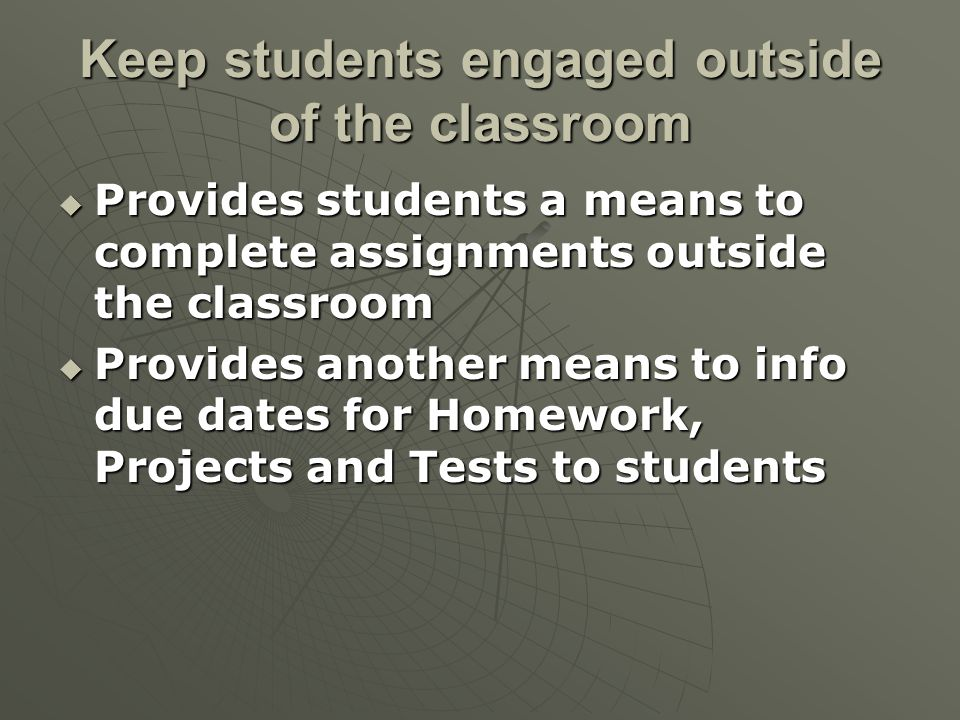 Keep students engaged outside of the classroom  Provides students a means to complete assignments outside the classroom  Provides another means to info due dates for Homework, Projects and Tests to students