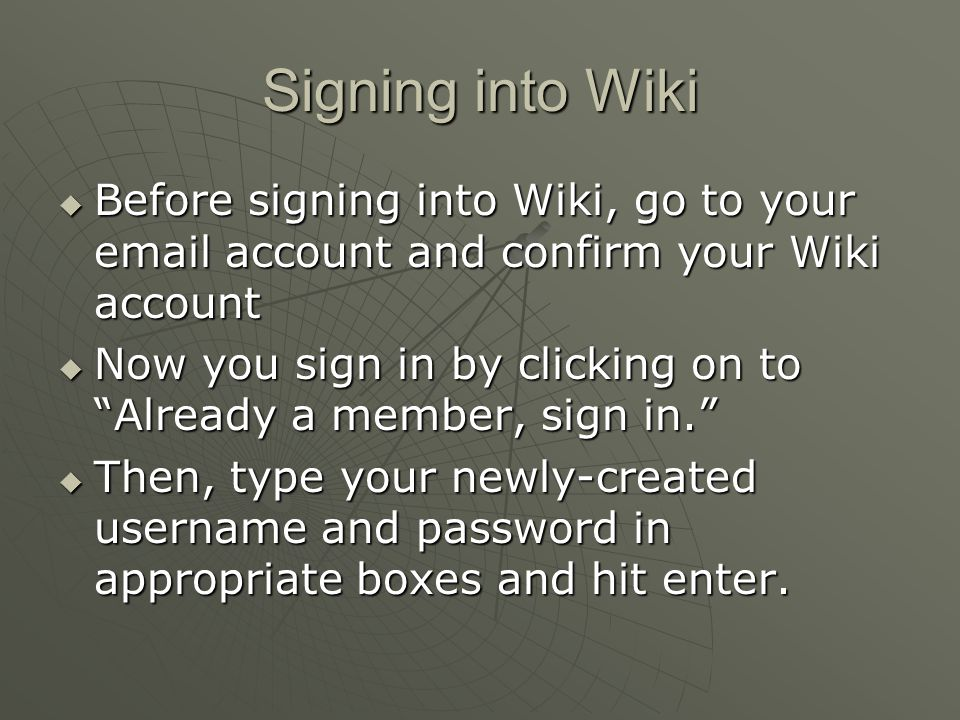 "Signing into Wiki  Before signing into Wiki, go to your email account and confirm your Wiki account  Now you sign in by clicking on to ""Already a me"