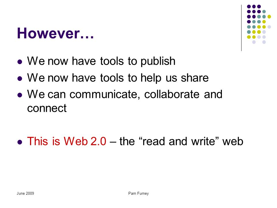 However… We now have tools to publish We now have tools to help us share We can communicate, collaborate and connect This is Web 2.0 – the read and write web June 2009Pam Furney