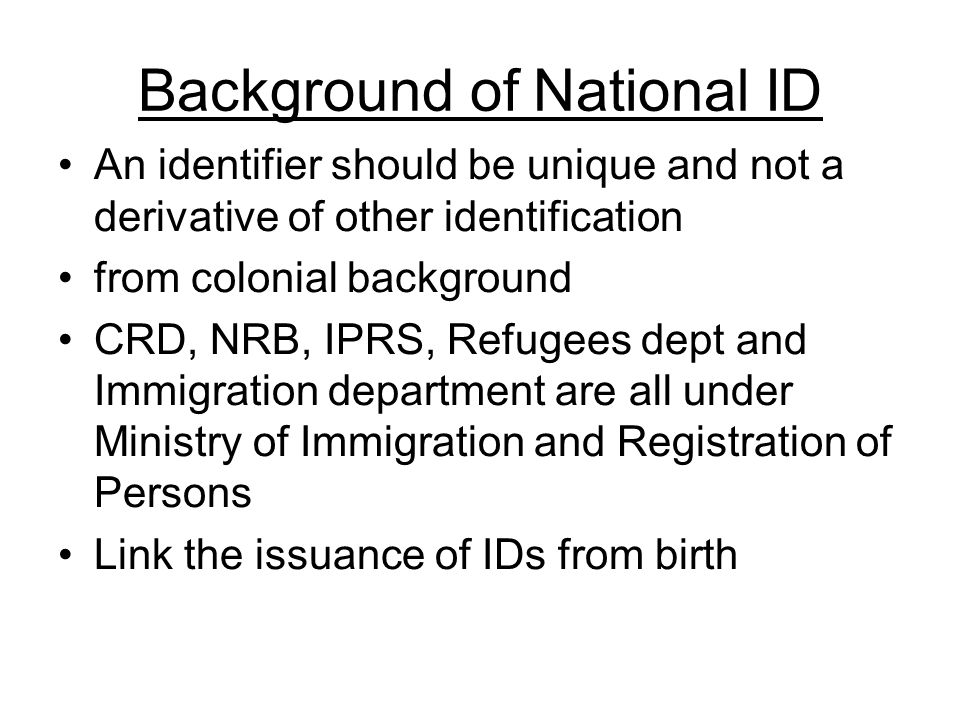 Background of National ID An identifier should be unique and not a derivative of other identification from colonial background CRD, NRB, IPRS, Refugees dept and Immigration department are all under Ministry of Immigration and Registration of Persons Link the issuance of IDs from birth