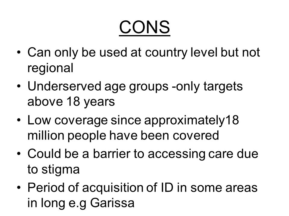 CONS Can only be used at country level but not regional Underserved age groups -only targets above 18 years Low coverage since approximately18 million people have been covered Could be a barrier to accessing care due to stigma Period of acquisition of ID in some areas in long e.g Garissa