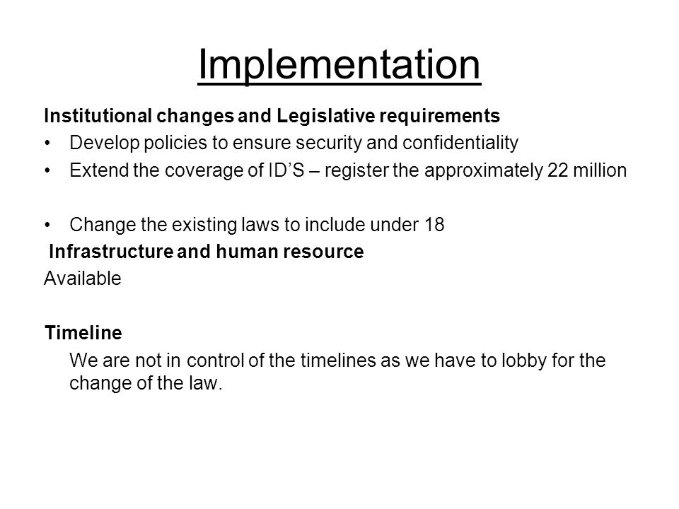 Implementation Institutional changes and Legislative requirements Develop policies to ensure security and confidentiality Extend the coverage of ID'S – register the approximately 22 million Change the existing laws to include under 18 Infrastructure and human resource Available Timeline We are not in control of the timelines as we have to lobby for the change of the law.