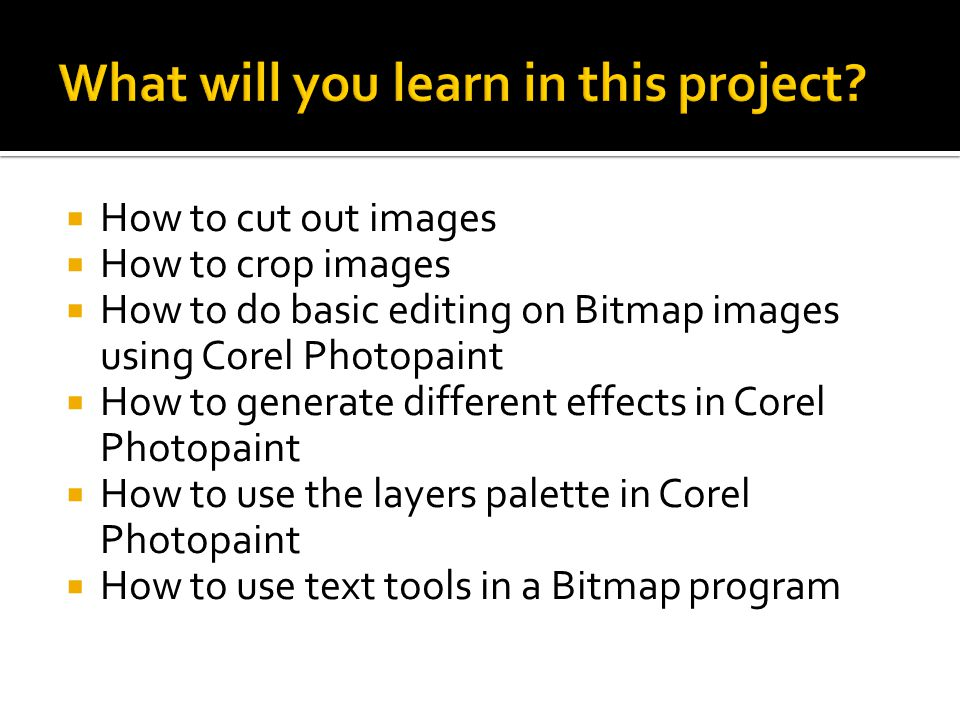  How to cut out images  How to crop images  How to do basic editing on Bitmap images using Corel Photopaint  How to generate different effects in Corel Photopaint  How to use the layers palette in Corel Photopaint  How to use text tools in a Bitmap program