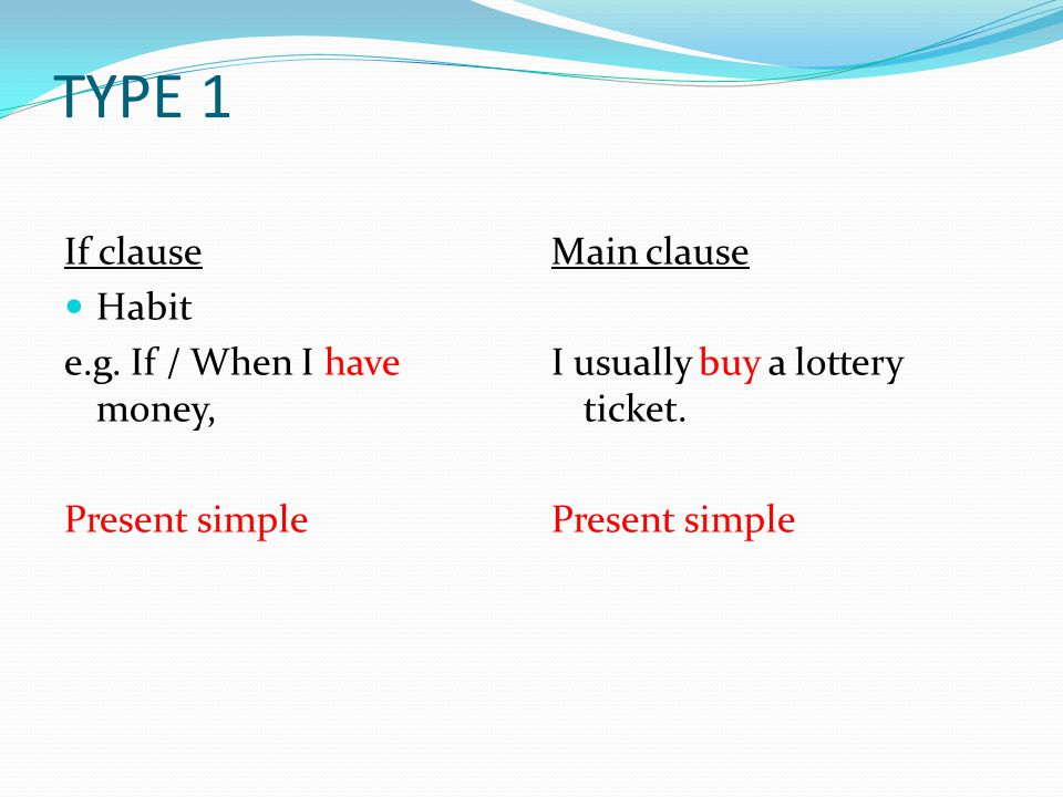 TYPE 1 If clause advice e.g.If you have money, Present simple Main clause buy a lottery ticket.