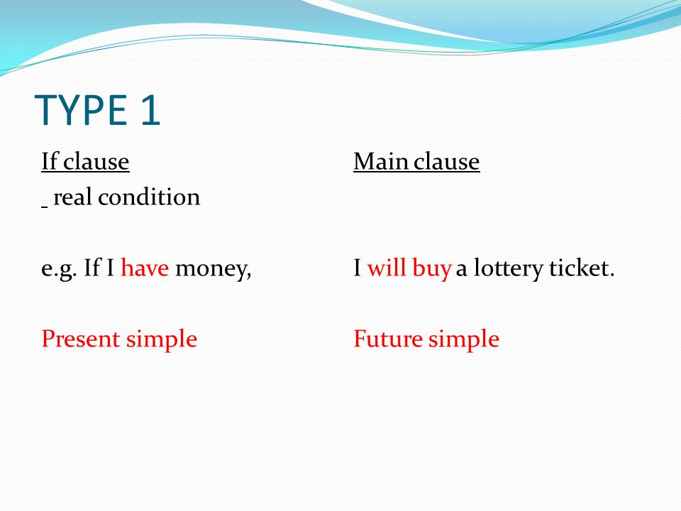 TYPE 1 If clause real condition e.g. If I have money, Present simple Main clause I will buy a lottery ticket. Future simple