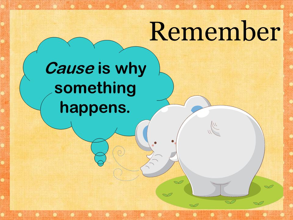 Remember Cause is why something happens.