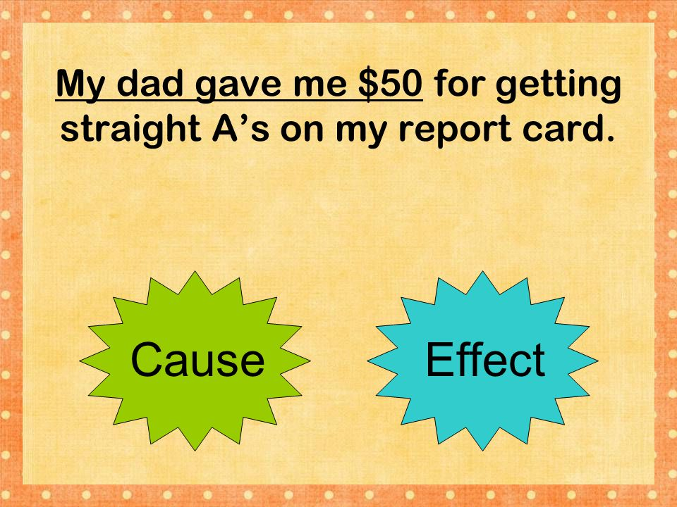 My dad gave me $50 for getting straight A's on my report card. CauseEffect