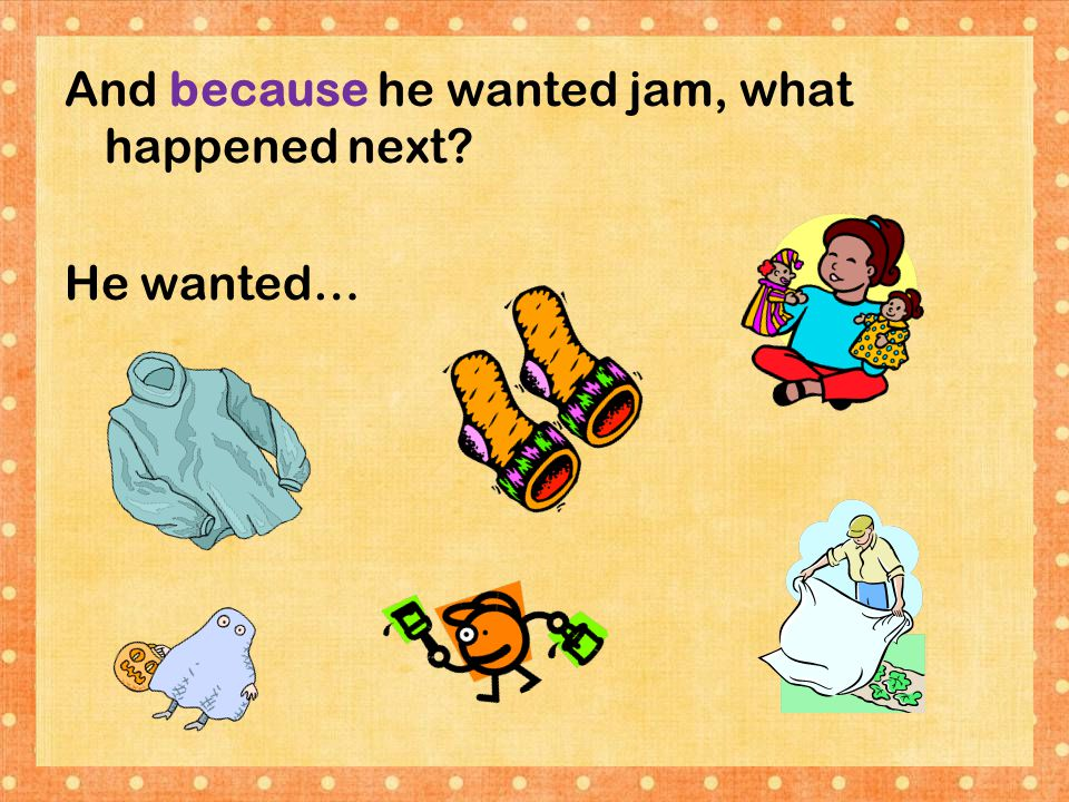 And because he wanted jam, what happened next? He wanted…