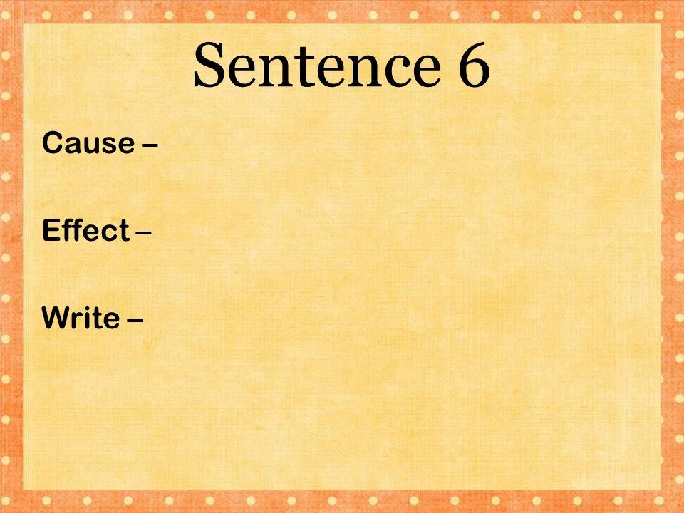 Sentence 6 Cause – Effect – Write –