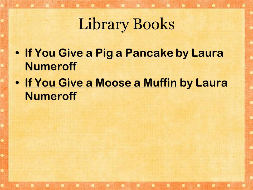 Library Books If You Give a Pig a Pancake by Laura Numeroff If You Give a Moose a Muffin by Laura Numeroff