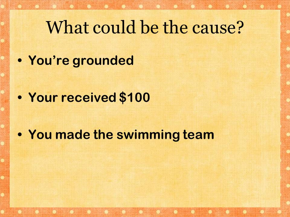 What could be the cause? You're grounded Your received $100 You made the swimming team
