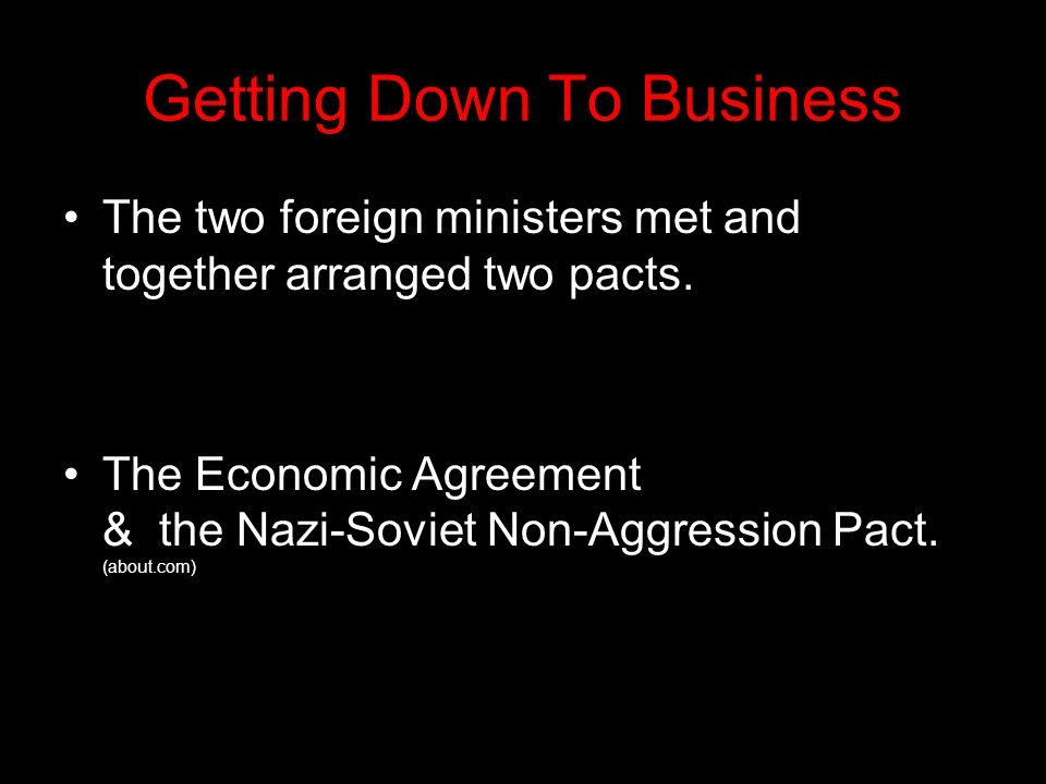 Getting Down To Business The two foreign ministers met and together arranged two pacts. The Economic Agreement & the Nazi-Soviet Non-Aggression Pact.