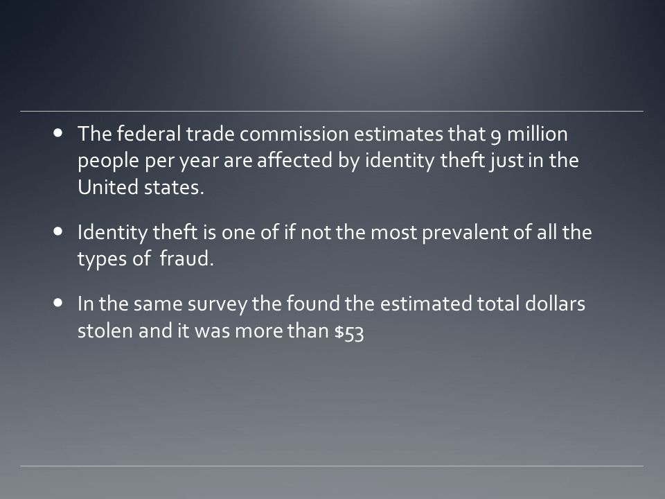 Identity theft In my thirty-one years teaching at the FBI academy I have only seen crime get faster, easier, harder to detect, and committed from thousand of miles away where we don't even have jurisdiction to go arrest the people who commit those crimes. Frank W Abagnale Jr The federal trade commission estimates that 9 million people per year are affected by identity theft just in the United states.