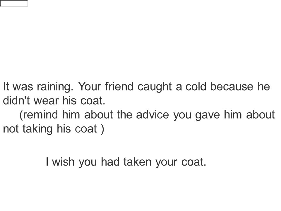 It was raining. Your friend caught a cold because he didn t wear his coat.