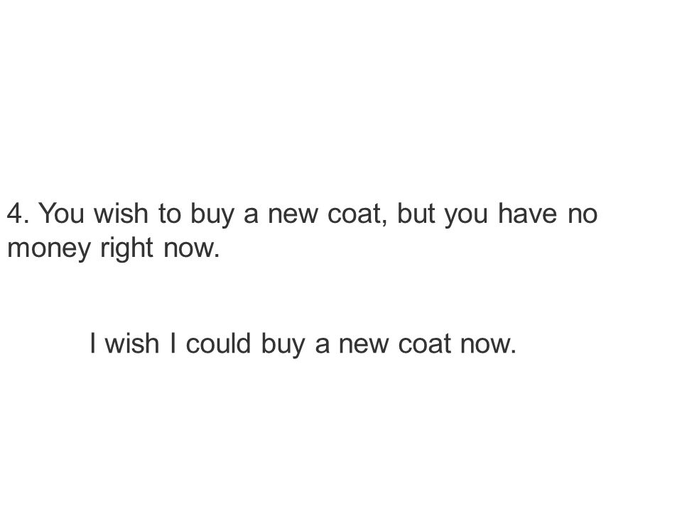 4. You wish to buy a new coat, but you have no money right now. I wish I could buy a new coat now.