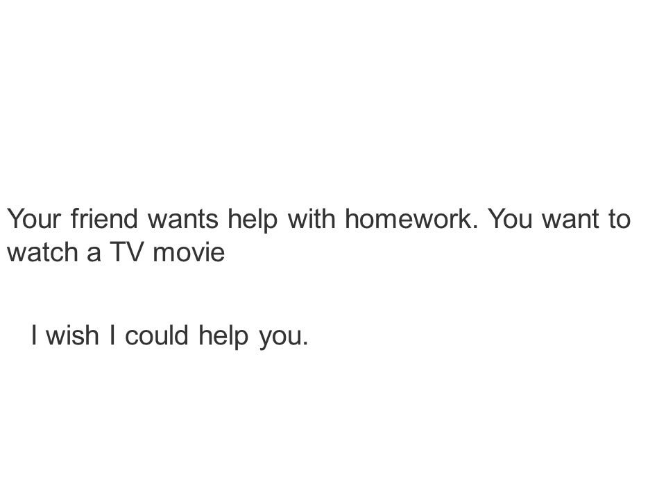 Your friend wants help with homework. You want to watch a TV movie I wish I could help you.