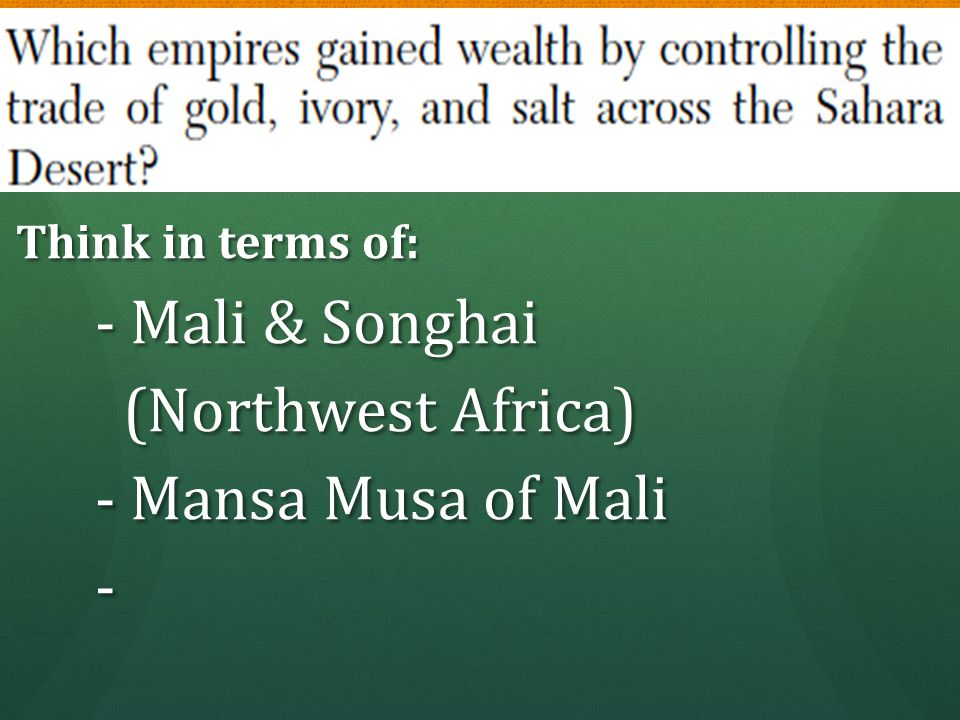 Think in terms of: Think in terms of: - Mali & Songhai - Mali & Songhai (Northwest Africa) (Northwest Africa) - Mansa Musa of Mali - Mansa Musa of Mal