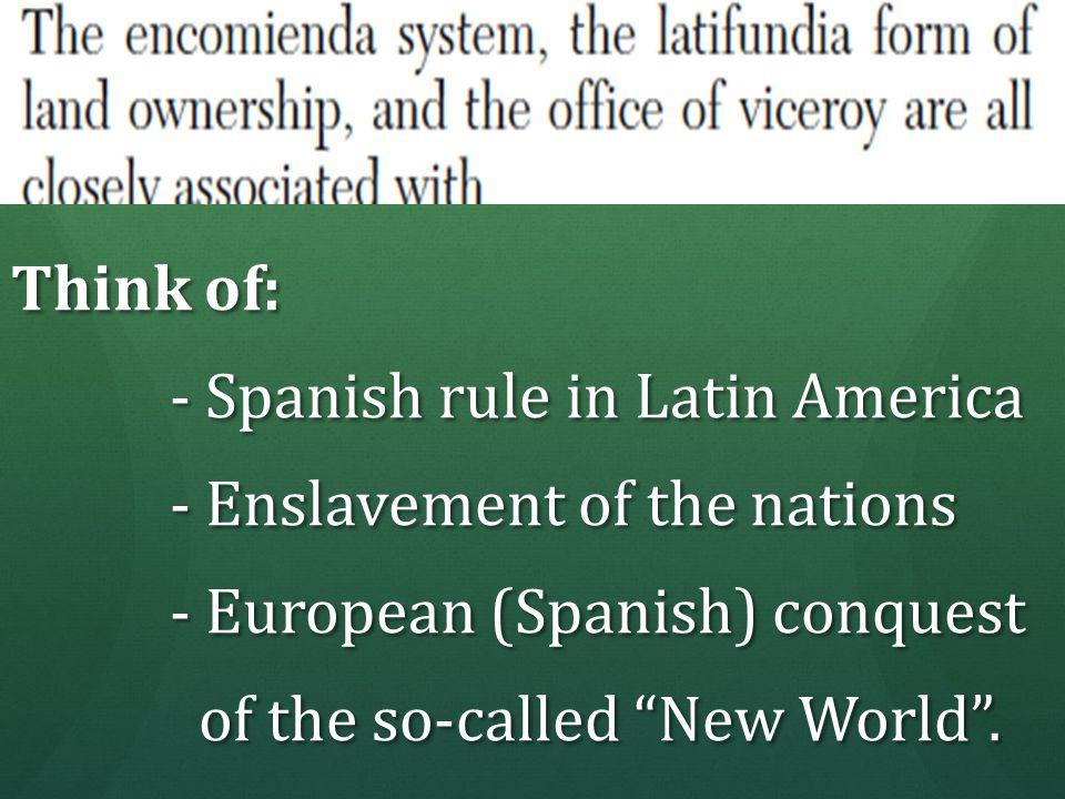 Think of: - Spanish rule in Latin America - Spanish rule in Latin America - Enslavement of the nations - Enslavement of the nations - European (Spanis