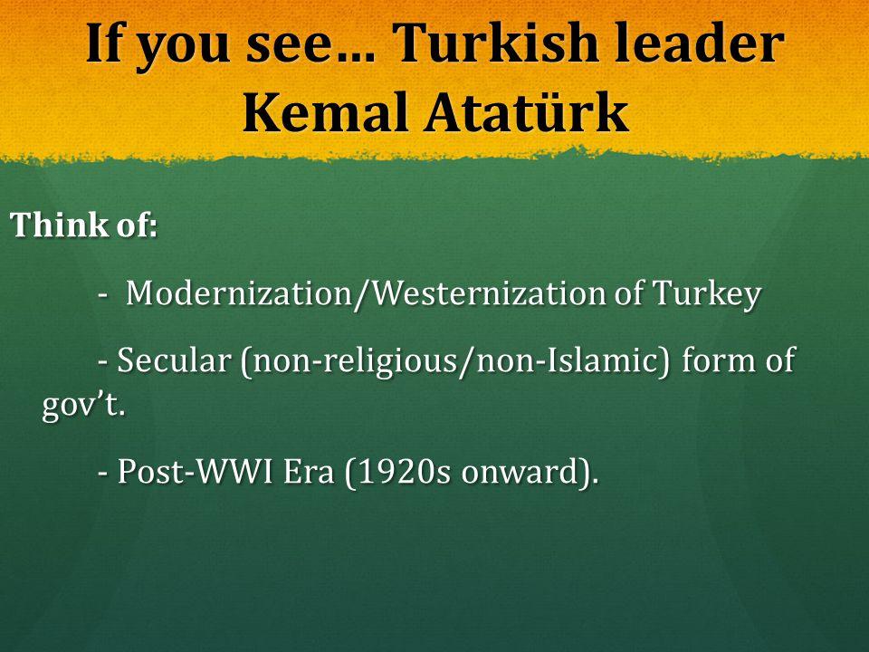 If you see… Turkish leader Kemal Atatürk Think of: - Modernization/Westernization of Turkey - Modernization/Westernization of Turkey - Secular (non-re