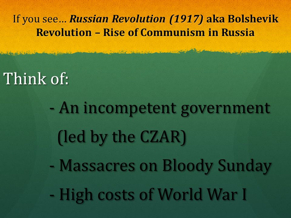 If you see… Russian Revolution (1917) aka Bolshevik Revolution – Rise of Communism in Russia Think of: - An incompetent government - An incompetent go
