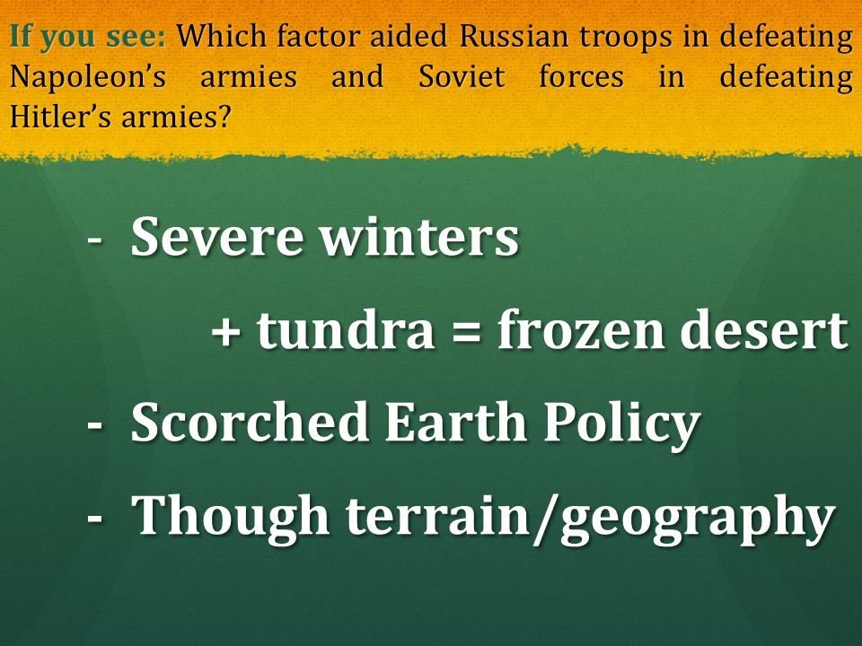 If you see: Which factor aided Russian troops in defeating Napoleon's armies and Soviet forces in defeating Hitler's armies? - Severe winters - Severe