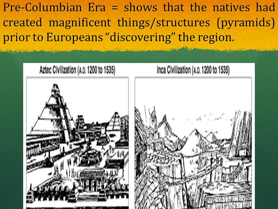 """Pre-Columbian Era = shows that the natives had created magnificent things/structures (pyramids) prior to Europeans """"discovering"""" the region."""