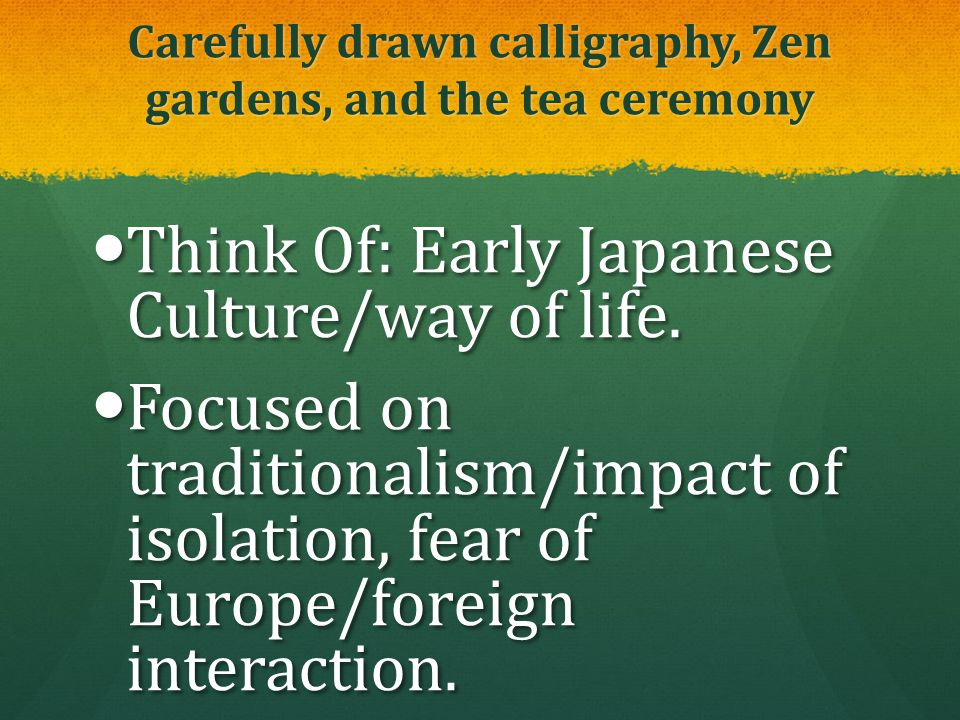 Carefully drawn calligraphy, Zen gardens, and the tea ceremony Think Of: Early Japanese Culture/way of life. Think Of: Early Japanese Culture/way of l