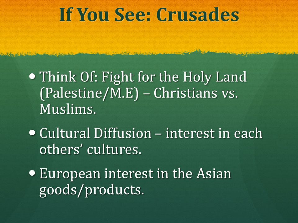 If You See: Crusades Think Of: Fight for the Holy Land (Palestine/M.E) – Christians vs. Muslims. Think Of: Fight for the Holy Land (Palestine/M.E) – C