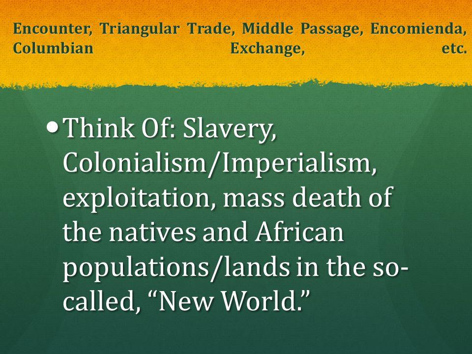 Encounter, Triangular Trade, Middle Passage, Encomienda, Columbian Exchange, etc. Think Of: Slavery, Colonialism/Imperialism, exploitation, mass death