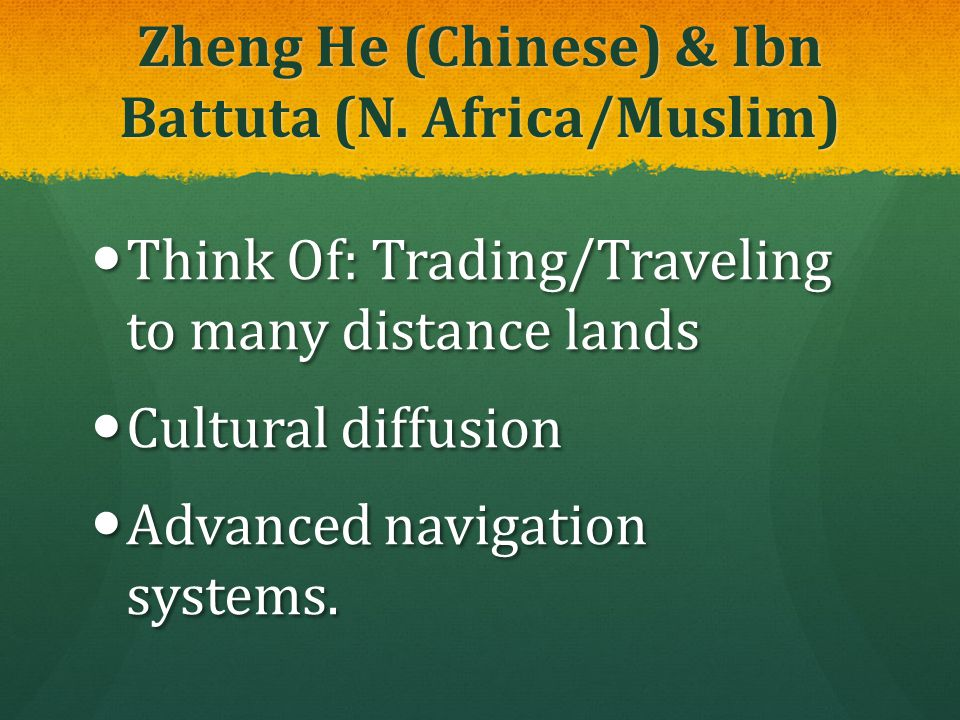 Zheng He (Chinese) & Ibn Battuta (N. Africa/Muslim) Think Of: Trading/Traveling to many distance lands Think Of: Trading/Traveling to many distance la