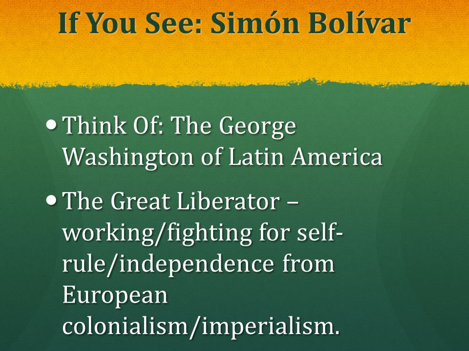 If You See: Simón Bolívar Think Of: The George Washington of Latin America Think Of: The George Washington of Latin America The Great Liberator – work