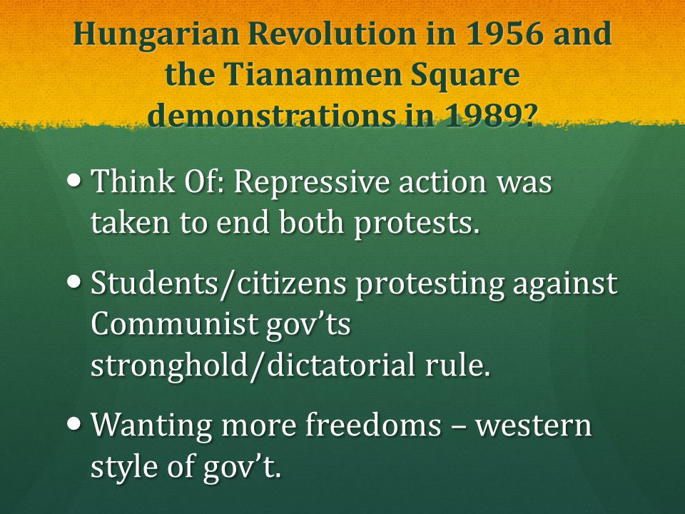 Hungarian Revolution in 1956 and the Tiananmen Square demonstrations in 1989? Think Of: Repressive action was taken to end both protests. Think Of: Re