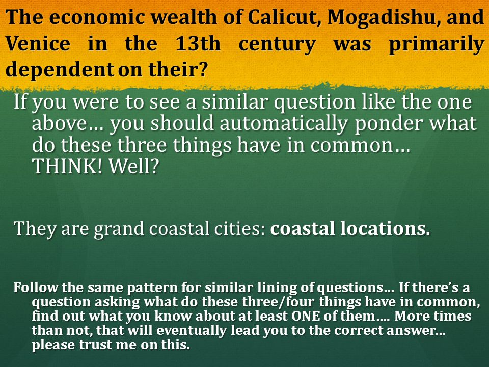 The economic wealth of Calicut, Mogadishu, and Venice in the 13th century was primarily dependent on their? If you were to see a similar question like