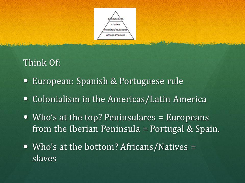 Think Of: European: Spanish & Portuguese rule European: Spanish & Portuguese rule Colonialism in the Americas/Latin America Colonialism in the America