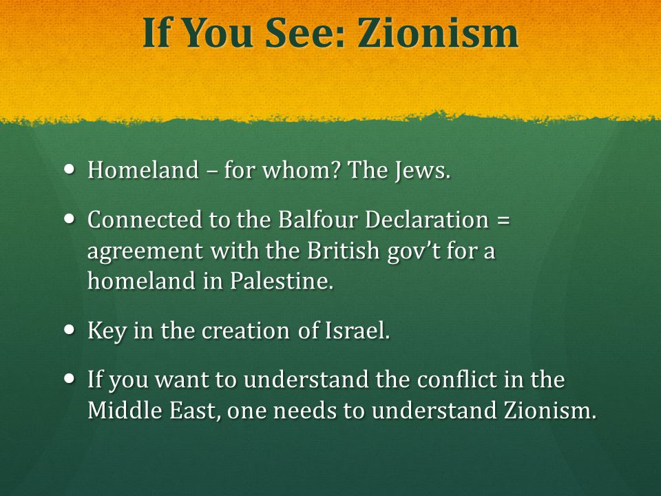 If You See: Zionism Homeland – for whom? The Jews. Homeland – for whom? The Jews. Connected to the Balfour Declaration = agreement with the British go