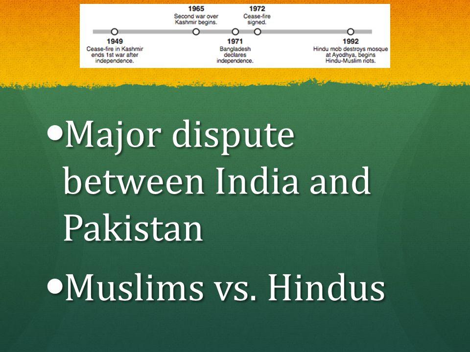 Major dispute between India and Pakistan Major dispute between India and Pakistan Muslims vs. Hindus Muslims vs. Hindus