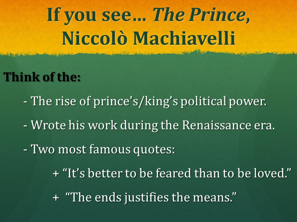 If you see… The Prince, Niccolò Machiavelli Think of the: - The rise of prince's/king's political power. - The rise of prince's/king's political power