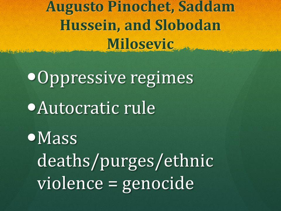 Augusto Pinochet, Saddam Hussein, and Slobodan Milosevic Oppressive regimes Oppressive regimes Autocratic rule Autocratic rule Mass deaths/purges/ethn
