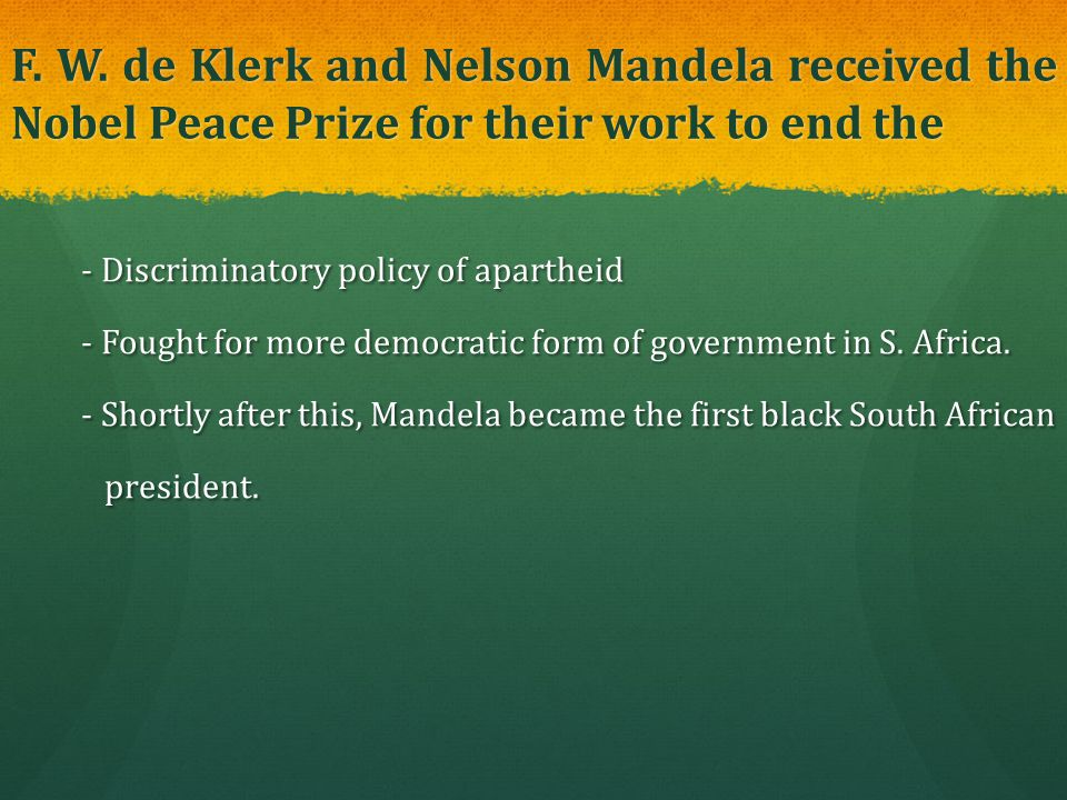 F. W. de Klerk and Nelson Mandela received the Nobel Peace Prize for their work to end the - Discriminatory policy of apartheid - Discriminatory polic