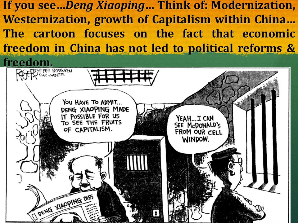 If you see…Deng Xiaoping… Think of: Modernization, Westernization, growth of Capitalism within China… The cartoon focuses on the fact that economic fr