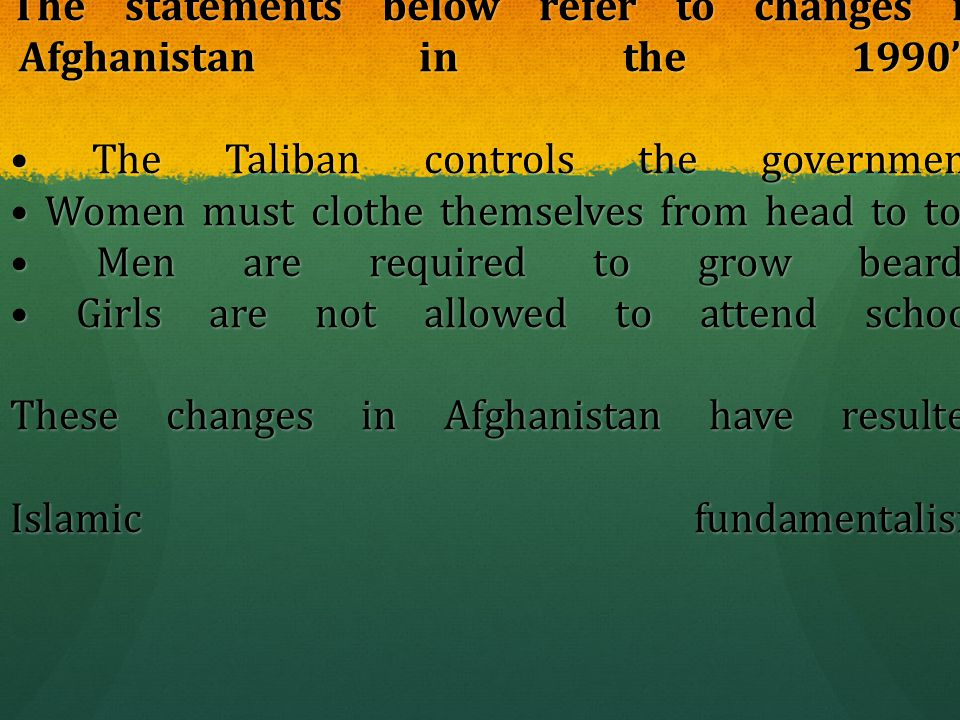 The statements below refer to changes in Afghanistan in the 1990's. The Taliban controls the government. Women must clothe themselves from head to toe